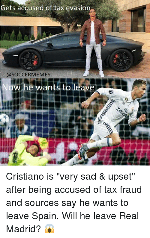 """Memes, Real Madrid, and Soccer: Gets accused of tax evasion  @SOCCER MEMES  Now he wants to leave Cristiano is """"very sad & upset"""" after being accused of tax fraud and sources say he wants to leave Spain. Will he leave Real Madrid? 😱"""