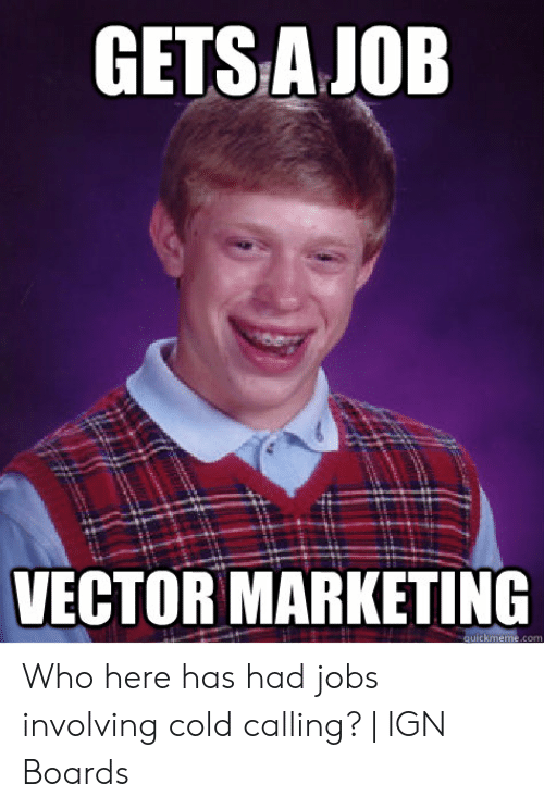 GETS AJOB VECTOR MARKETING Quickmemecom Who Here Has Had