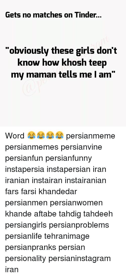 """Girls, Memes, and Tinder: Gets no matches on Tinder.  Gets no matches on Tinder...  """"obviously these girls don't  know how khosh teep  my maman tells me I am"""" Word 😂😂😂😂 persianmeme persianmemes persianvine persianfun persianfunny instapersia instapersian iran iranian instairan instairanian fars farsi khandedar persianmen persianwomen khande aftabe tahdig tahdeeh persiangirls persianproblems persianlife tehranimage persianpranks persian persionality persianinstagram iran"""