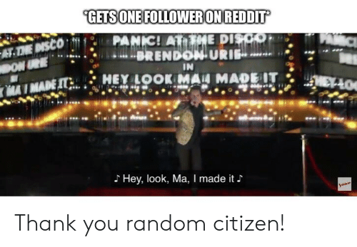 Reddit, Thank You, and Brendon Urie: GETS ONE FOLLOWER ON REDDIT  PANIC! AT HE DISCO  BRENDON URIE  AT.THE DISCO  DON URE  IN  HEY LOOK MAN MADE IT  7MADE IT  Hey, look, Ma, I made it  oice Thank you random citizen!