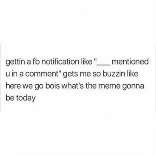 """Meme, Memes, and Today: gettin a fb notification like """" _mentioned  u in a comment"""" gets me so buzzin like  here we go bois what's the meme gonna  be today"""