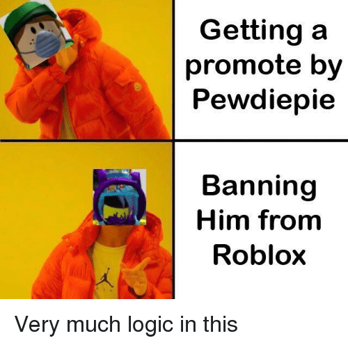 Getting A Promote By Pewdiepie Banning Him From Roblox Logic Meme