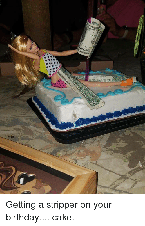 Getting A Stripper On Your Birthday Cake Birthday Meme On Me