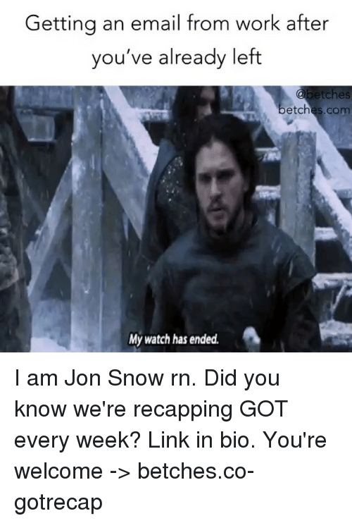 Jon Snow, Work, and Email: Getting an email from work after  you've already left  ready left  etches  betches.com  My watch has ended. I am Jon Snow rn. Did you know we're recapping GOT every week? Link in bio. You're welcome -> betches.co-gotrecap