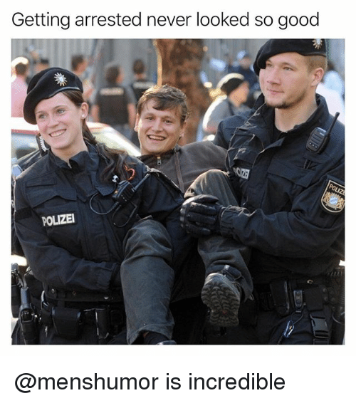 Funny, Good, and Never: Getting arrested never looked so good  POLIZEI @menshumor is incredible