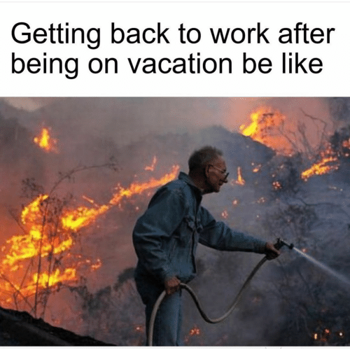 Be Like, Work, and Vacation: Getting back to work after  being on vacation be like
