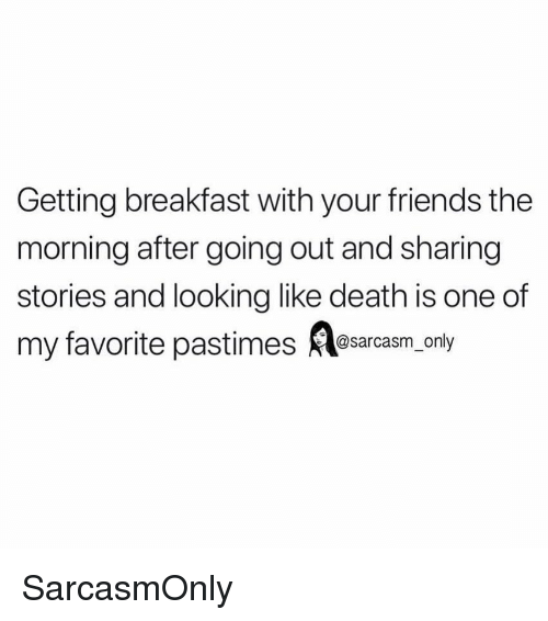 Friends, Funny, and Memes: Getting breakfast with your friends the  morning after going out and sharing  stories and looking like death is one of  my favorite pastimes esarcasm, only SarcasmOnly