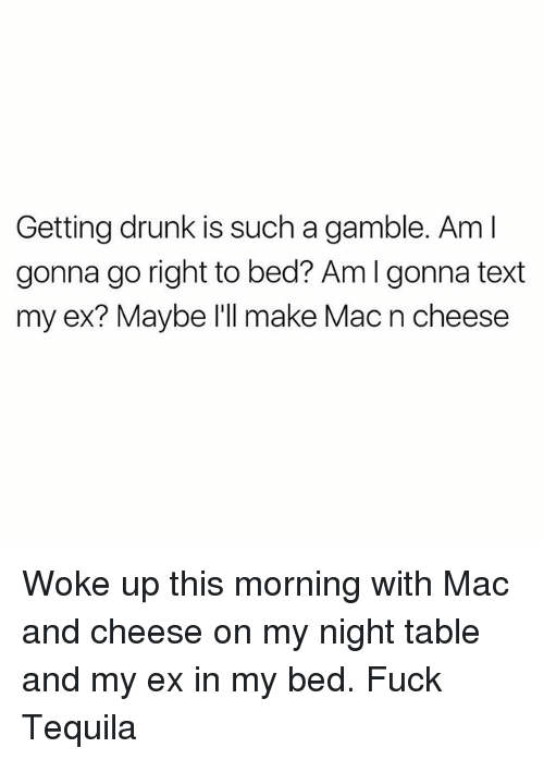 Drunk, Memes, and Fuck: Getting drunk is such a gamble. Am l  gonna go right to bed? Am I gonna text  my ex? Maybe l'll make Mac n cheese Woke up this morning with Mac and cheese on my night table and my ex in my bed. Fuck Tequila
