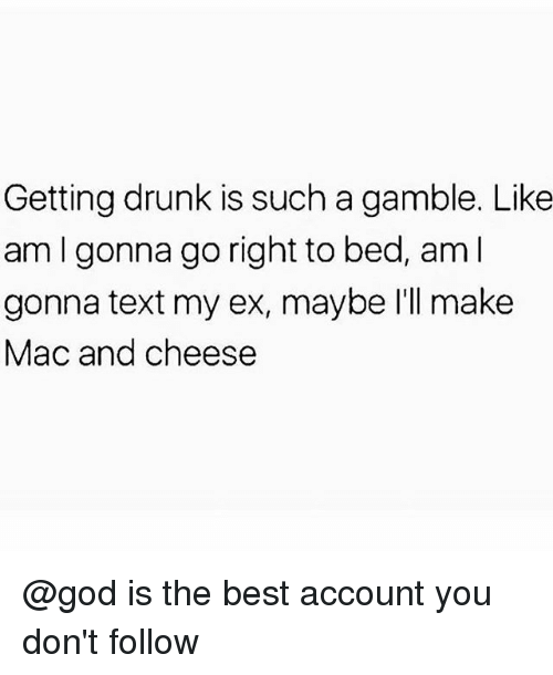 Drunk, God, and Memes: Getting drunk is such a gamble. Like  am I gonna go right to bed, aml  gonna text my ex, maybe I'll make  Mac and cheese @god is the best account you don't follow