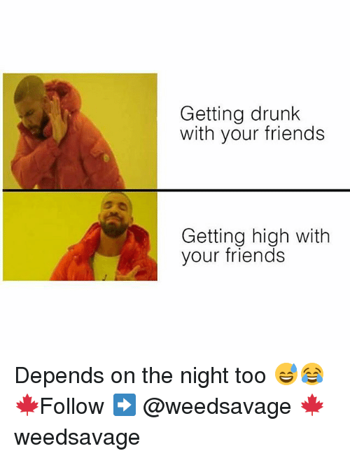 Drunk, Friends, and Memes: Getting drunk  with your friends  Getting high with  your friends Depends on the night too 😅😂 🍁Follow ➡ @weedsavage 🍁 weedsavage