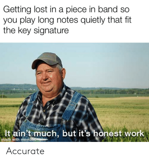 Getting Lost In A Piece In Band So You Play Long Notes Quietly That Fit The Key Signature Lt Ain T Much But It S Honest Work Made With Mematie Accurate Lost Meme