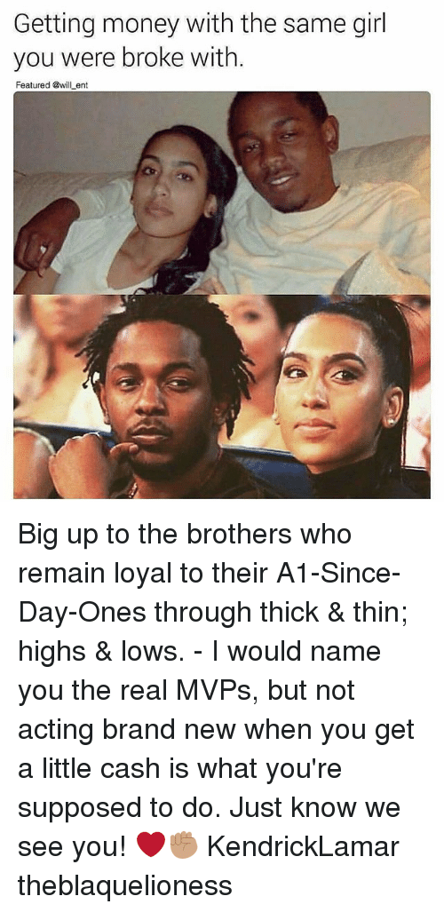 Memes, Money, and Girl: Getting money with the same girl  you were broke with.  Featured @will ent Big up to the brothers who remain loyal to their A1-Since-Day-Ones through thick & thin; highs & lows. - I would name you the real MVPs, but not acting brand new when you get a little cash is what you're supposed to do. Just know we see you! ❤✊🏽 KendrickLamar theblaquelioness