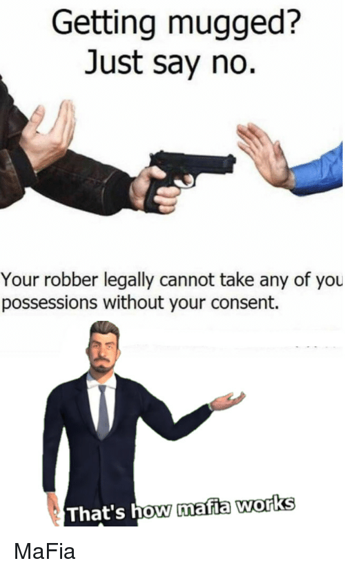 How, Mafia, and You: Getting mugged?  Just say no.  Your robber legally cannot take any of you  possessions without your consent.  That's how mafia works MaFia