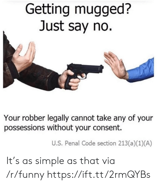 Funny, Simple, and Code: Getting mugged?  Just say no.  Your robber legally cannot take any of your  possessions without your consent.  U.S. Penal Code section 213(a)(1) (A) It's as simple as that via /r/funny https://ift.tt/2rmQYBs