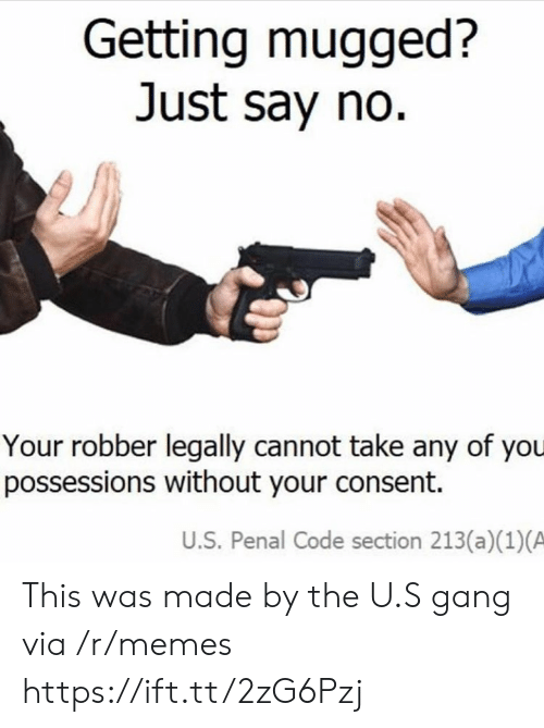 Memes, Gang, and Code: Getting mugged?  Just say no  Your robber legally cannot take any of you  possessions without your consent.  U.S. Penal Code section 213(a)(1)(A This was made by the U.S gang via /r/memes https://ift.tt/2zG6Pzj