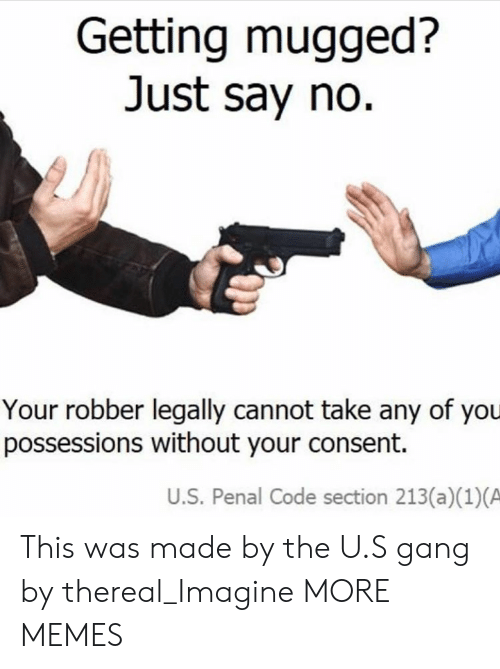 Dank, Memes, and Target: Getting mugged?  Just say no  Your robber legally cannot take any of you  possessions without your consent.  U.S. Penal Code section 213(a)(1)(A This was made by the U.S gang by thereal_Imagine MORE MEMES