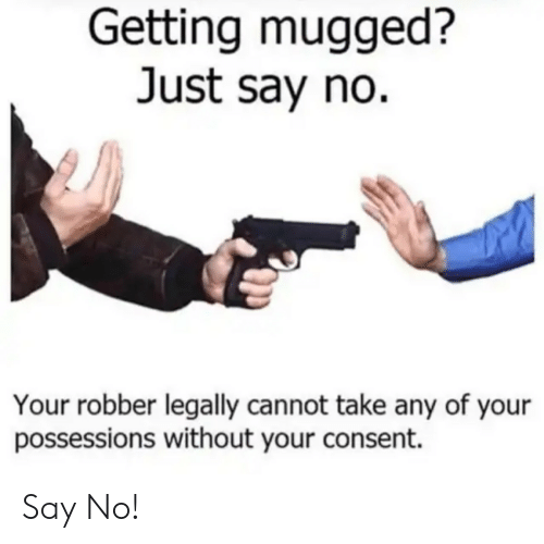 Just, Just Say No, and Legally: Getting mugged?  Just say no.  Your robber legally cannot take any of your  possessions without your consent. Say No!