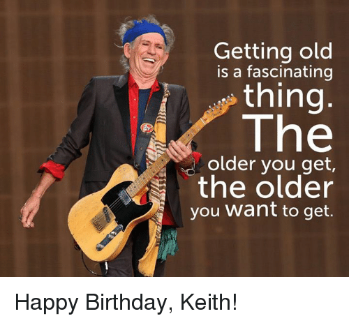 getting old is a fascinating thing the older you get 9432832 ✅ 25 best memes about happy birthday keith happy birthday