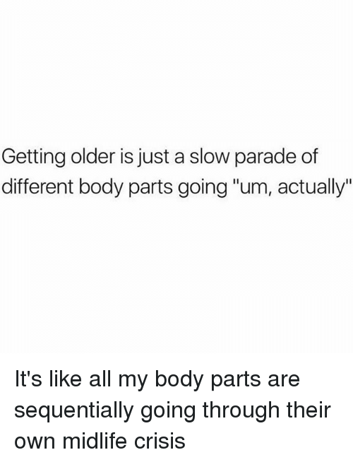 "Girl Memes, Crisis, and Own: Getting older is just a slow parade of  different body parts going ""um, actually"" It's like all my body parts are sequentially going through their own midlife crisis"