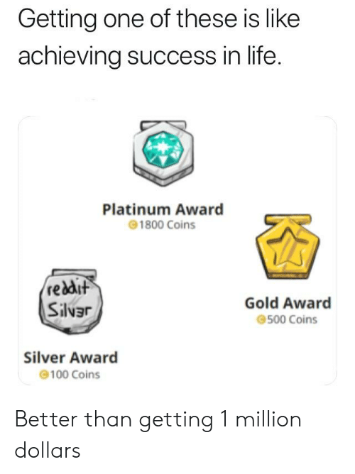 Life, Silver, and Dank Memes: Getting one of these is like  achieving success in life  Platinum Award  1800 Coins  졸  reddut  Sílvず  Gold Award  500 Coins  Silver Award  100 Coins Better than getting 1 million dollars