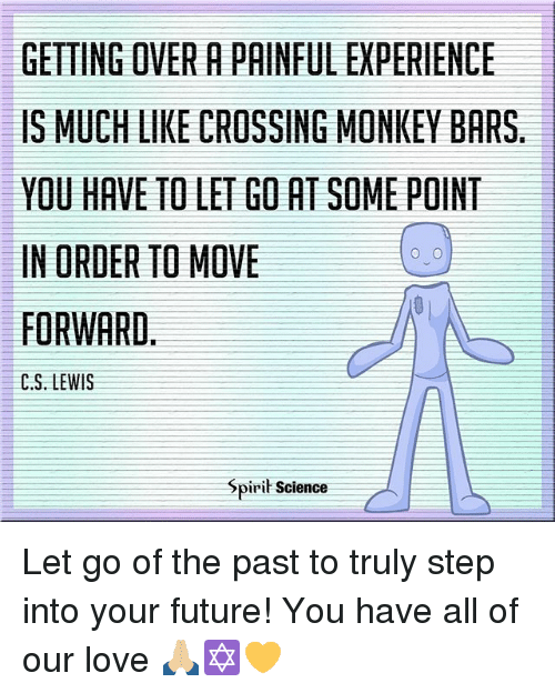Future, Love, and Memes: GETTING OVER A PAINFUL EXPERIENCE  IS MUCH LIKE CROSSING MONKEY BARS  YOU HAVE TO LET GO AT SOME POINT  IN ORDER TO MOVE  FORWARD,  C.S. LEWIS  Spirit Science Let go of the past to truly step into your future! You have all of our love 🙏🏼✡️💛