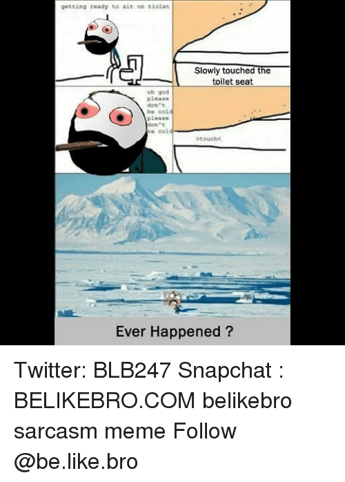 Be Like, God, and Meme: getting ready to ait on tiolet  Slowly touched the  toilet seat  oh god  please  don't  be col  please  dont  Ever Happened? Twitter: BLB247 Snapchat : BELIKEBRO.COM belikebro sarcasm meme Follow @be.like.bro