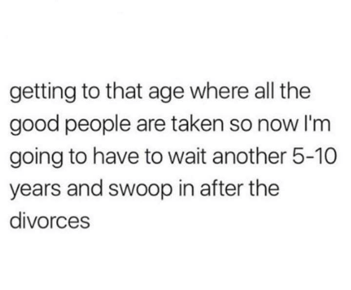 Funny, Taken, and Tumblr: getting to that age where all the  good people are taken so now I'm  going to have to wait another 5-10  years and swoop in after the  divorces