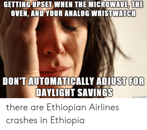 Daylight Savings, Microwave, and Ethiopia: GETTING UPSET  WHEN  THE  MICROWAVE,THE  OVEN, AND YOUR ANALOG WRISTWATCH  DON'TAUTOMATICALLY ADJUST  FOR  DAYLIGHT SAVINGS there are Ethiopian Airlines crashes in Ethiopia