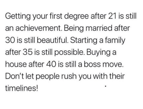 Beautiful, Family, and House: Getting your first degree after 21 is stil  an achievement. Being married after  30 is still beautiful. Starting a family  after 35 is still possible. Buying a  house after 40 is still a boss move  Don't let people rush you with their  timelines!