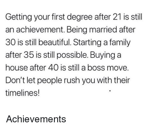 Beautiful, Family, and House: Getting your first degree after 21 is stil  an achievement. Being married after  30 is still beautiful. Starting a family  after 35 is still possible. Buying a  house after 40 is still a boss move  Don't let people rush you with their  timelines! Achievements