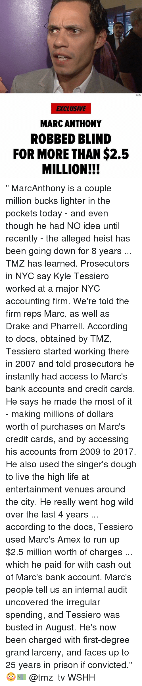 "Drake, Life, and Memes: Getty  EXCLUSIVE  MARC ANTHONY  ROBBED BLIND  FOR MORE THAN $2.5  MILLION!! "" MarcAnthony is a couple million bucks lighter in the pockets today - and even though he had NO idea until recently - the alleged heist has been going down for 8 years ... TMZ has learned. Prosecutors in NYC say Kyle Tessiero worked at a major NYC accounting firm. We're told the firm reps Marc, as well as Drake and Pharrell. According to docs, obtained by TMZ, Tessiero started working there in 2007 and told prosecutors he instantly had access to Marc's bank accounts and credit cards. He says he made the most of it - making millions of dollars worth of purchases on Marc's credit cards, and by accessing his accounts from 2009 to 2017. He also used the singer's dough to live the high life at entertainment venues around the city. He really went hog wild over the last 4 years ... according to the docs, Tessiero used Marc's Amex to run up $2.5 million worth of charges ... which he paid for with cash out of Marc's bank account. Marc's people tell us an internal audit uncovered the irregular spending, and Tessiero was busted in August. He's now been charged with first-degree grand larceny, and faces up to 25 years in prison if convicted."" 😳💵 @tmz_tv WSHH"