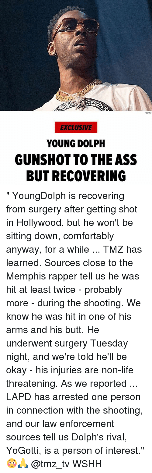 """Ass, Butt, and Life: Getty  EXCLUSIVE  YOUNG DOLPH  GUNSHOT TO THE ASS  BUT RECOVERING """" YoungDolph is recovering from surgery after getting shot in Hollywood, but he won't be sitting down, comfortably anyway, for a while ... TMZ has learned. Sources close to the Memphis rapper tell us he was hit at least twice - probably more - during the shooting. We know he was hit in one of his arms and his butt. He underwent surgery Tuesday night, and we're told he'll be okay - his injuries are non-life threatening. As we reported ... LAPD has arrested one person in connection with the shooting, and our law enforcement sources tell us Dolph's rival, YoGotti, is a person of interest."""" 😳🙏 @tmz_tv WSHH"""