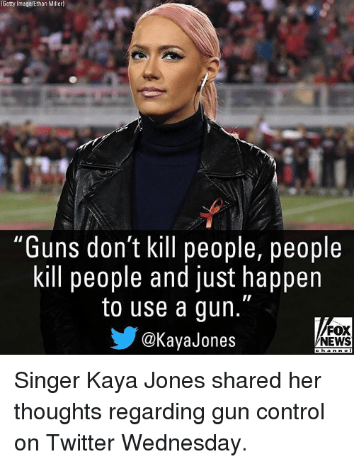 "Guns, Memes, and News: (Getty  Image/Ethan  Miller)  ""Guns don't kill people, people  kill people and just happen  to use a gun.""  @KayaJones  FOX  NEWS Singer Kaya Jones shared her thoughts regarding gun control on Twitter Wednesday."