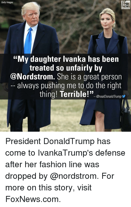 """Memes, foxnews.com, and Getty Images: Getty Images  FOX  NEWS  """"My daughter Ivanka has been  treated so unfairly by  @Nordstrom. She is a great person  always pushing me to do the right  thing! Terrible!""""  OrealDonald Trump President DonaldTrump has come to IvankaTrump's defense after her fashion line was dropped by @nordstrom. For more on this story, visit FoxNews.com."""