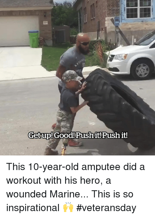 Good, Old, and Hero: Getup!Good!Pushit! Push it! This 10-year-old amputee did a workout with his hero, a wounded Marine... This is so inspirational 🙌 #veteransday