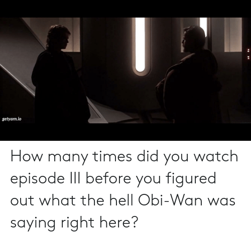 How Many Times, Watch, and Hell: getyarn.io How many times did you watch episode III before you figured out what the hell Obi-Wan was saying right here?