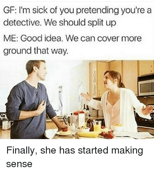 Good, Sick, and Idea: GF: l'm sick of you pretending you're a  detective. We should split up  ME: Good idea. We can cover more  ground that way. Finally, she has started making sense