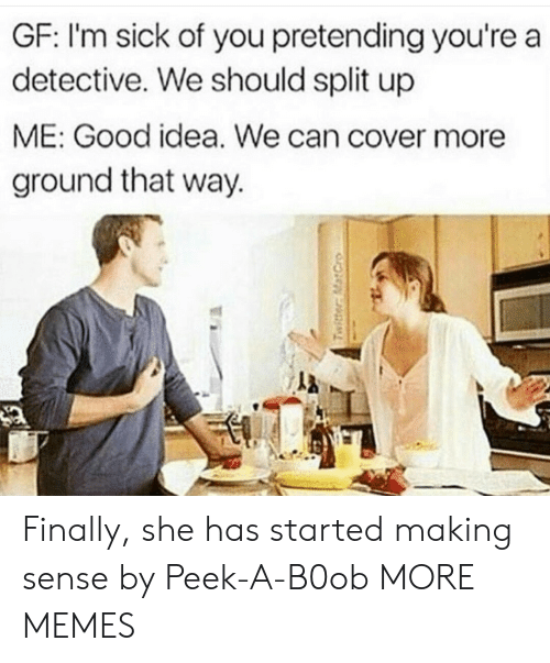 Dank, Memes, and Target: GF: l'm sick of you pretending you're a  detective. We should split up  ME: Good idea. We can cover more  ground that way. Finally, she has started making sense by Peek-A-B0ob MORE MEMES