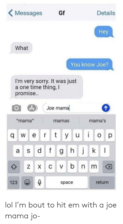 """Hit 'Em, Lol, and Sorry: Gf  Messages  Details  Hey  What  You know Joe?  I'm very sorry. It was just  a one time thing,  promise..  Joe mama  """"mama""""  mama's  mamas  y u o p  qwert  Sdfg h k  c vbn m  X  123  return  space  X  CO lol I'm bout to hit em with a joe mama jo-"""