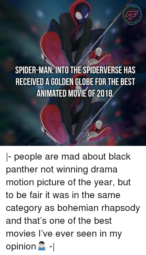 Memes, Movies, and Spider: GF  SPIDER-MAN: INTO THE SPIDERVERSE HAS  RECEIVED A GOLDEN GLOBE FOR THE BEST  ANIMATED MOVIE OF 2018 |- people are mad about black panther not winning drama motion picture of the year, but to be fair it was in the same category as bohemian rhapsody and that's one of the best movies I've ever seen in my opinion🤷🏻‍♂️ -|