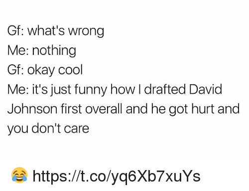 Football, Funny, and Nfl: Gf: what's wrong  Me: nothing  Gf: okay cool  Me: it's just funny how I drafted David  Johnson first overall and he got hurt and  you don't care 😂 https://t.co/yq6Xb7xuYs