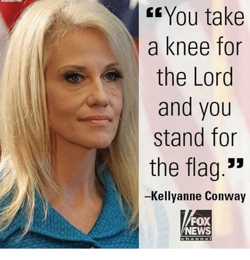 "Conway, News, and Fox News: Gf You take  a knee for  the Lord  and you  stand for  the flag.""  -Kellyanne Conway  FOX  NEWS  channel"