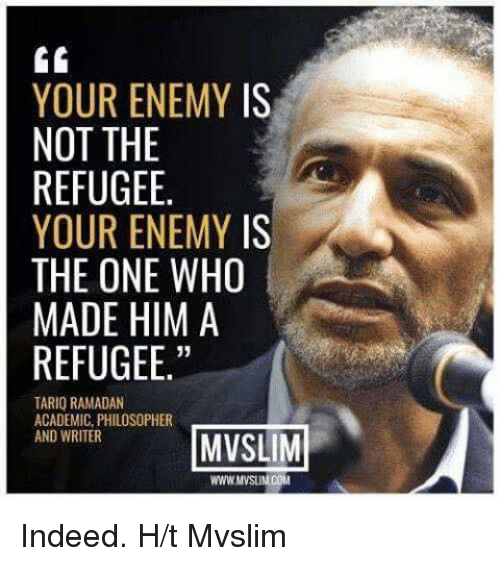 Gg, Memes, and Ramadan: GG  YOUR ENEMY IS  NOT THE  REFUGEE.  YOUR ENEMY IS  THE ONE WHO  MADE HIM A  REFUGEE  TARIQ RAMADAN  ACADEMIC, PHILOSOPHER  AND WRITER  MVSLIM  WWWMVSUNCOM Indeed.   H/t Mvslim