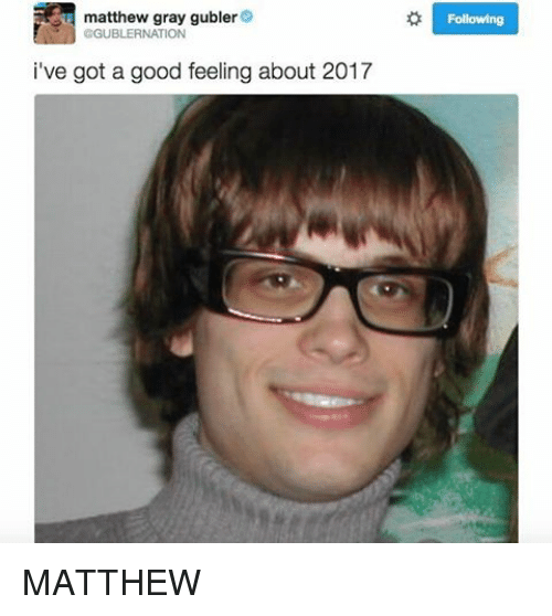 Memes, 🤖, and Good Feeling: GGUBLERNATION  gubler  o matthew gray Following  i've got a good feeling about 2017 MATTHEW