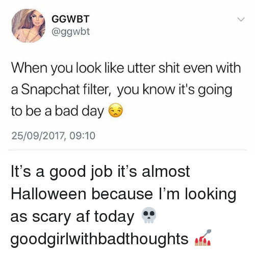 Af, Bad, and Bad Day: GGWBT  @ggwbt  When you look like utter shit even with  a Snapchat filter, you know it's going  to be a bad day  25/09/2017, 09:10 It's a good job it's almost Halloween because I'm looking as scary af today 💀 goodgirlwithbadthoughts 💅🏽