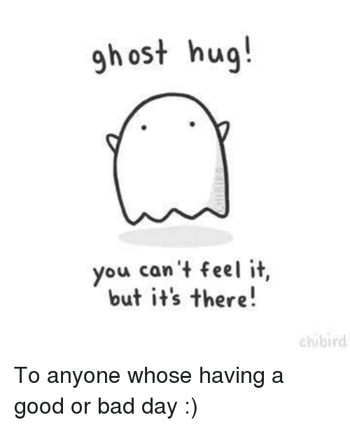 Bad, Bad Day, and Good: gh ost hug!  you can't feel it,  but it's there!  chibird To anyone whose having a good or bad day :)