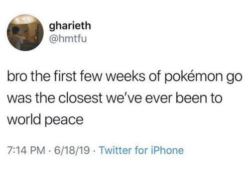 Iphone, Pokemon, and Twitter: gharieth  @hmtfu  bro the first few weeks of pokémon go  was the closest we've ever been to  world peace  7:14 PM 6/18/19 Twitter for iPhone
