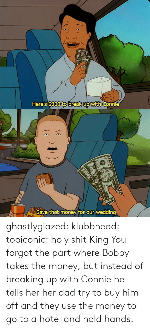 Dad, Money, and Tumblr: ghastlyglazed: klubbhead:  tooiconic:  holy shit  King  You forgot the part where Bobby takes the money, but instead of breaking up with Connie he tells her her dad try to buy him off and they use the money to go to a hotel and hold hands.
