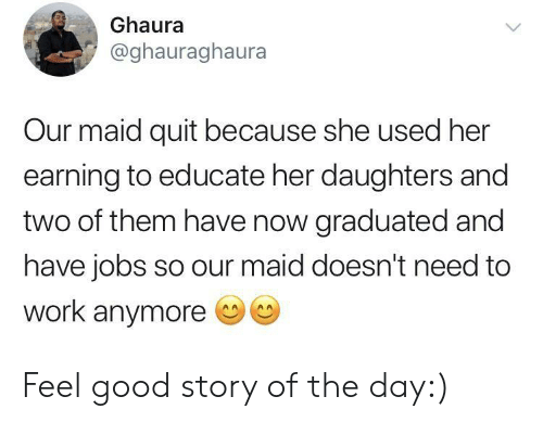 Work, Good, and Jobs: Ghaura  @ghauraghaura  Our maid quit because she used her  earning to educate her daughters and  two of them have now graduated and  have jobs so our maid doesn't need to  work anymore Feel good story of the day:)