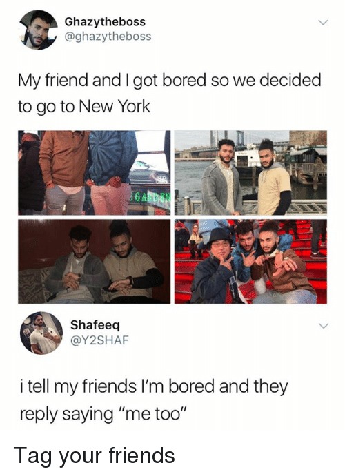 "Bored, Friends, and Memes: Ghazytheboss  @ghazytheboss  My friend and I got bored so we decided  to go to New York  GA  Shafeeq  @Y2SHAF  i tell my friends I'm bored and they  reply saying ""me too"" Tag your friends"